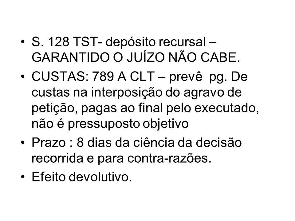 S. 128 TST- depósito recursal – GARANTIDO O JUÍZO NÃO CABE. CUSTAS: 789 A CLT – prevê pg. De custas na interposição do agravo de petição, pagas ao fin