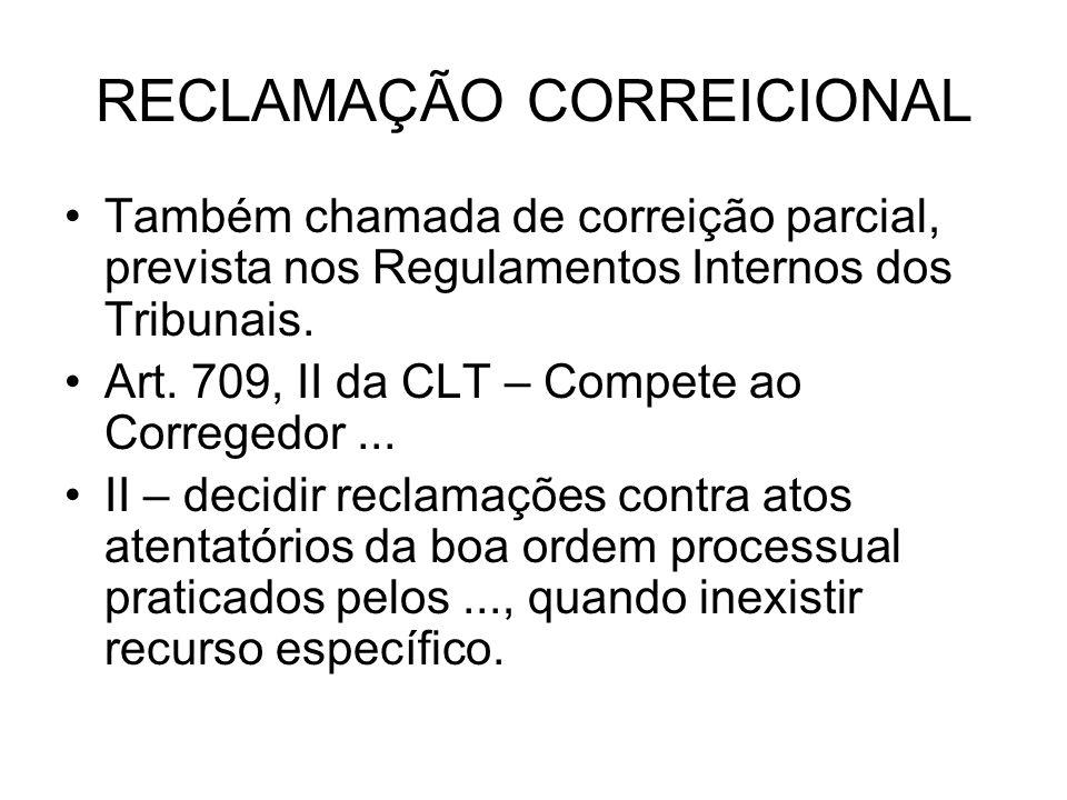 RECLAMAÇÃO CORREICIONAL Também chamada de correição parcial, prevista nos Regulamentos Internos dos Tribunais. Art. 709, II da CLT – Compete ao Correg