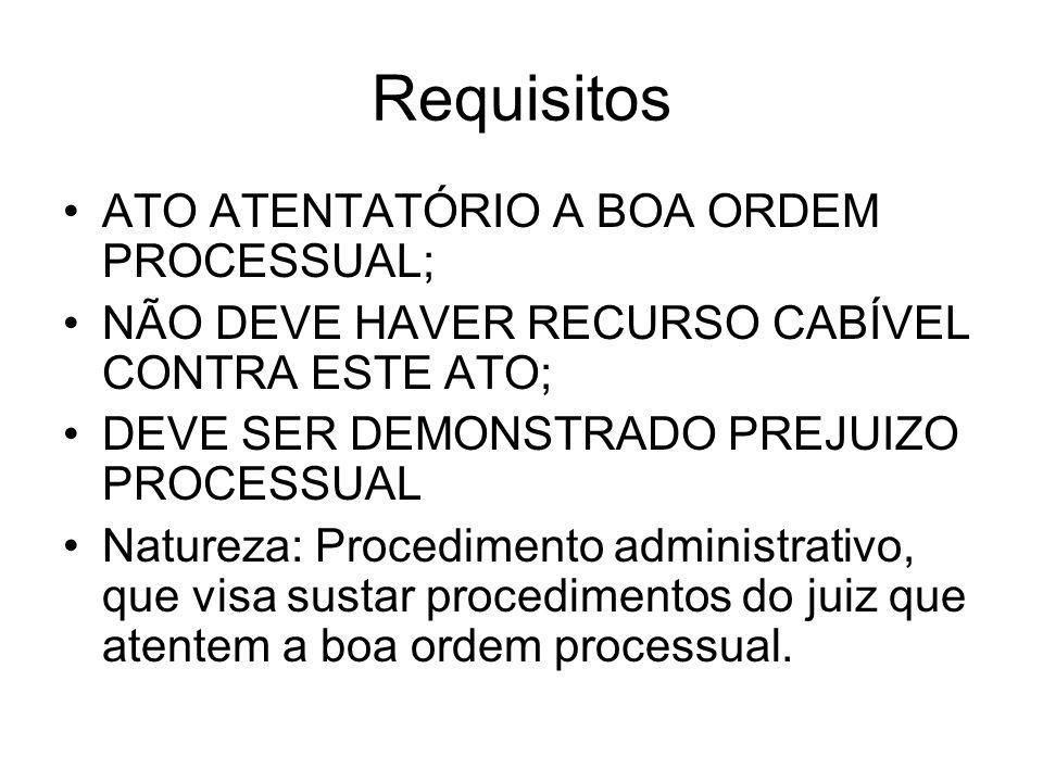 Requisitos ATO ATENTATÓRIO A BOA ORDEM PROCESSUAL; NÃO DEVE HAVER RECURSO CABÍVEL CONTRA ESTE ATO; DEVE SER DEMONSTRADO PREJUIZO PROCESSUAL Natureza: Procedimento administrativo, que visa sustar procedimentos do juiz que atentem a boa ordem processual.