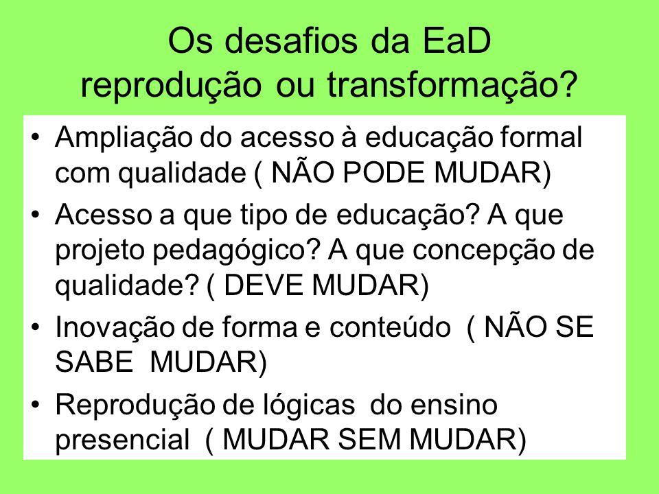 Os desafios da EaD reprodução ou transformação? Ampliação do acesso à educação formal com qualidade ( NÃO PODE MUDAR) Acesso a que tipo de educação? A