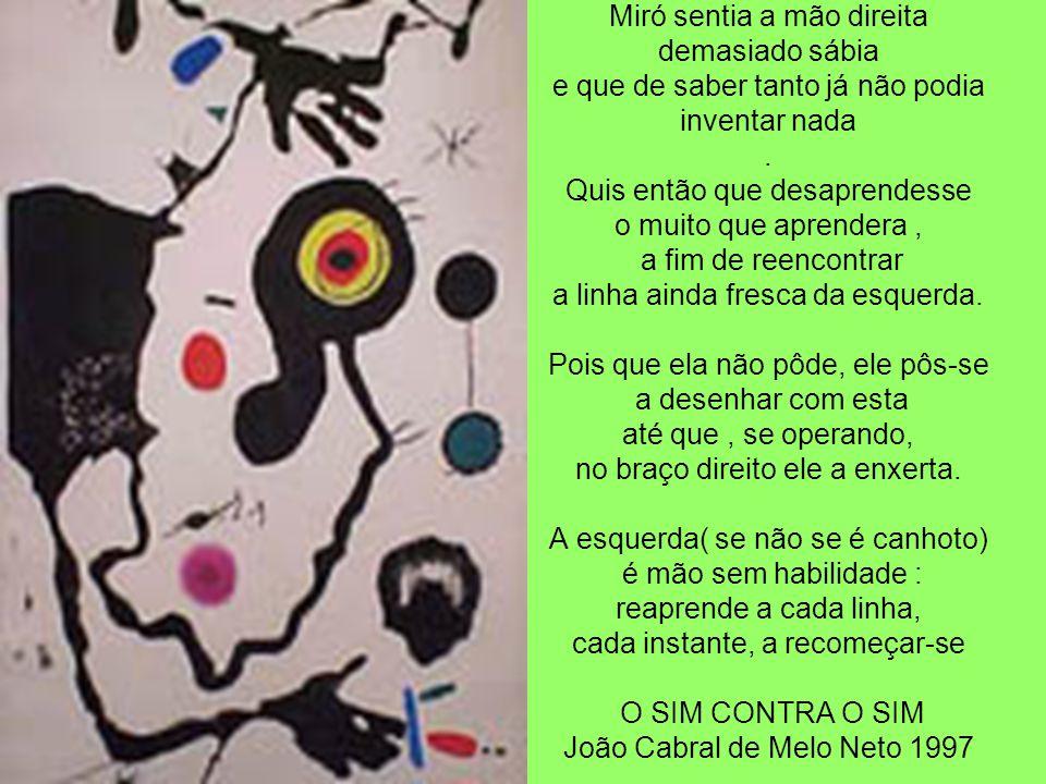 Miró sentia a mão direita demasiado sábia e que de saber tanto já não podia inventar nada. Quis então que desaprendesse o muito que aprendera, a fim d