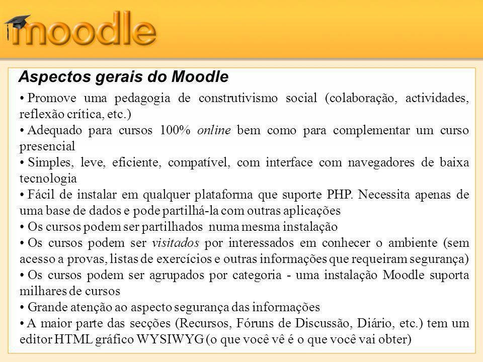 Aspectos gerais do Moodle Promove uma pedagogia de construtivismo social (colaboração, actividades, reflexão crítica, etc.) Adequado para cursos 100% online bem como para complementar um curso presencial Simples, leve, eficiente, compatível, com interface com navegadores de baixa tecnologia Fácil de instalar em qualquer plataforma que suporte PHP.