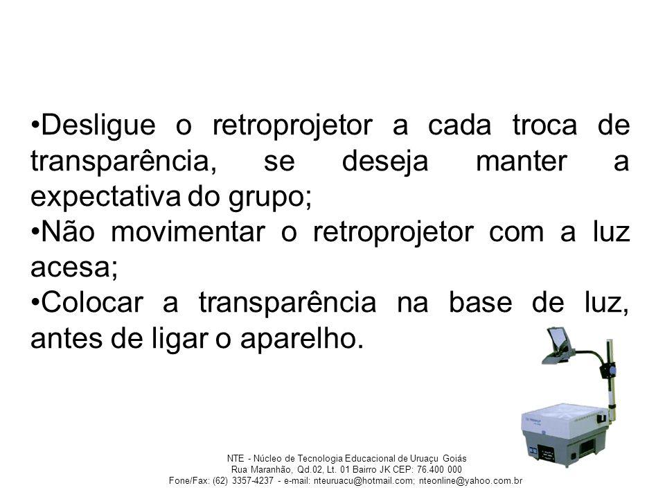 Desligue o retroprojetor a cada troca de transparência, se deseja manter a expectativa do grupo; Não movimentar o retroprojetor com a luz acesa; Coloc