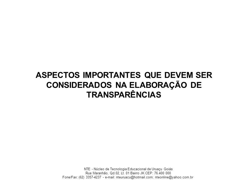 ASPECTOS IMPORTANTES QUE DEVEM SER CONSIDERADOS NA ELABORAÇÃO DE TRANSPARÊNCIAS NTE - Núcleo de Tecnologia Educacional de Uruaçu Goiás Rua Maranhão, Q