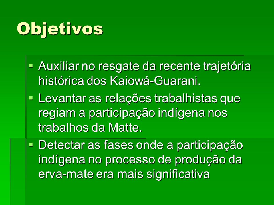 Objetivos  Auxiliar no resgate da recente trajetória histórica dos Kaiowá-Guarani.  Levantar as relações trabalhistas que regiam a participação indí