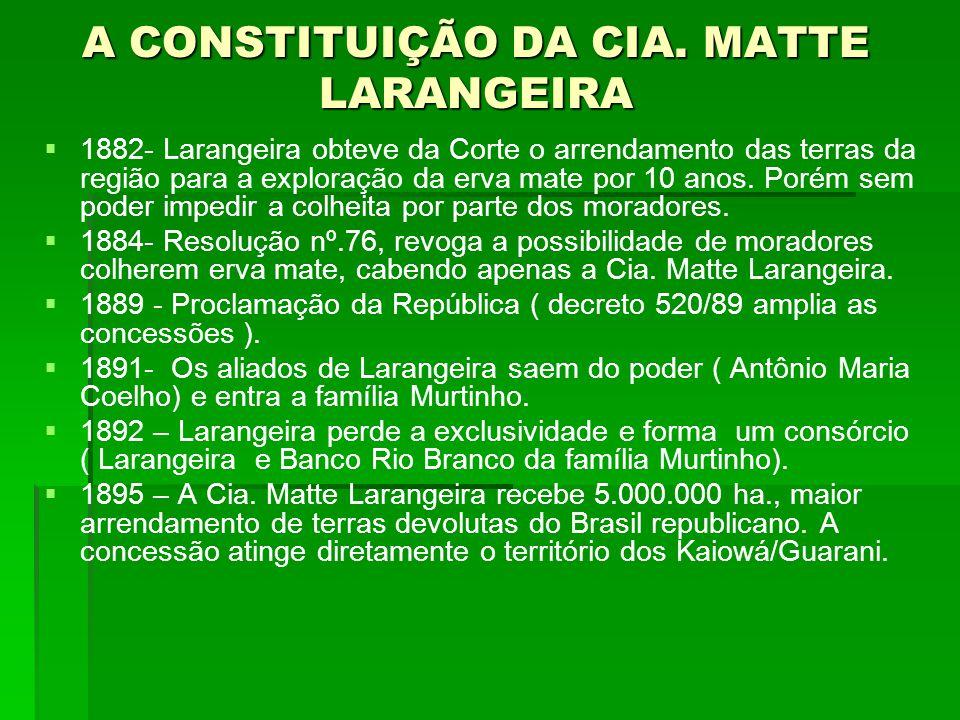 A CONSTITUIÇÃO DA CIA. MATTE LARANGEIRA   1882- Larangeira obteve da Corte o arrendamento das terras da região para a exploração da erva mate por 10