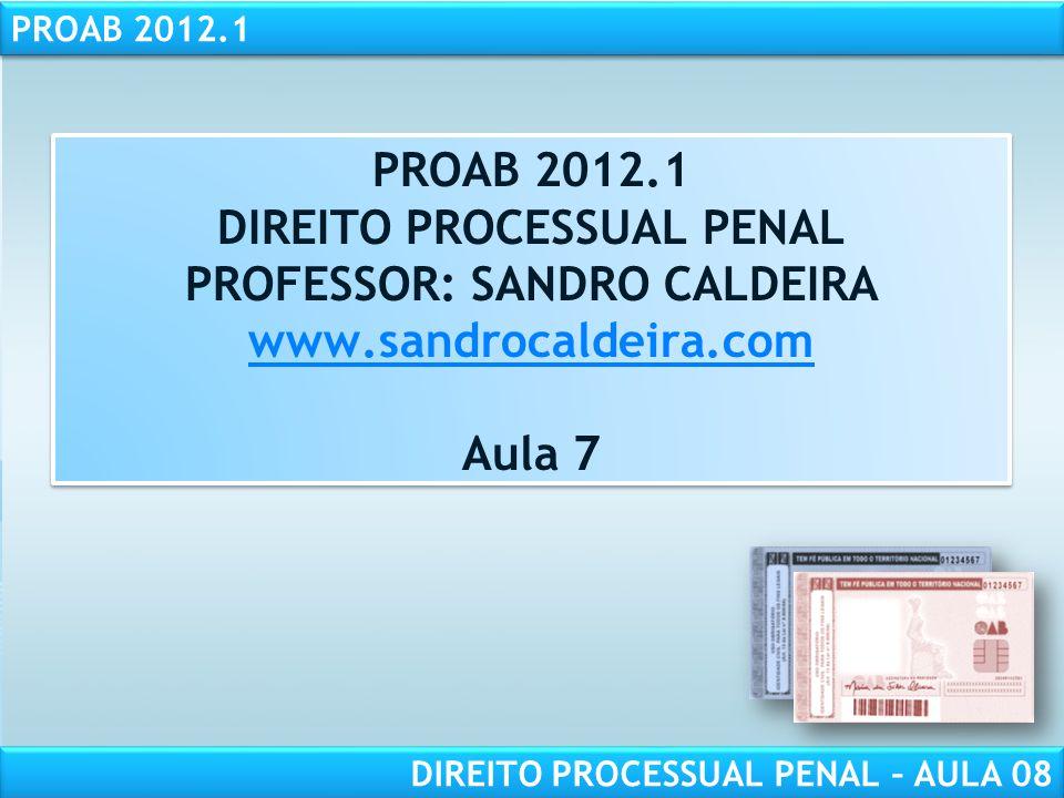 PROAB 2012.1 DIREITO PROCESSUAL PENAL – AULA 08 PROAB 2012.1 DIREITO PROCESSUAL PENAL PROFESSOR: SANDRO CALDEIRA www.sandrocaldeira.com Aula 7 PROAB 2012.1 DIREITO PROCESSUAL PENAL PROFESSOR: SANDRO CALDEIRA www.sandrocaldeira.com Aula 7