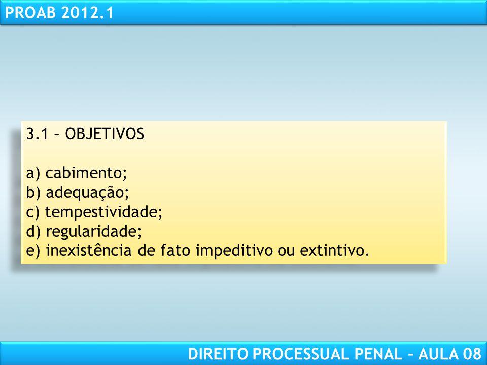 RESPONSABILIDADE CIVIL AULA 1 PROAB 2012.1 DIREITO PROCESSUAL PENAL – AULA 08 3.1 – OBJETIVOS a) cabimento; b) adequação; c) tempestividade; d) regularidade; e) inexistência de fato impeditivo ou extintivo.