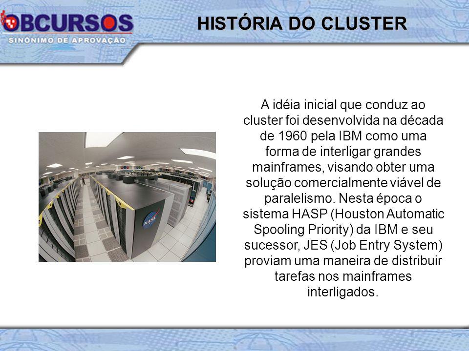 HISTÓRIA DO CLUSTER A idéia inicial que conduz ao cluster foi desenvolvida na década de 1960 pela IBM como uma forma de interligar grandes mainframes,