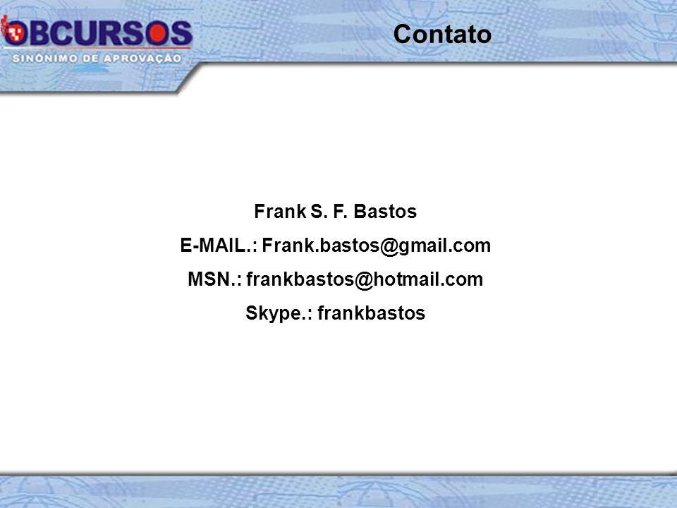 Frank S. F. Bastos E-MAIL.: Frank.bastos@gmail.com MSN.: frankbastos@hotmail.com Skype.: frankbastos Contato