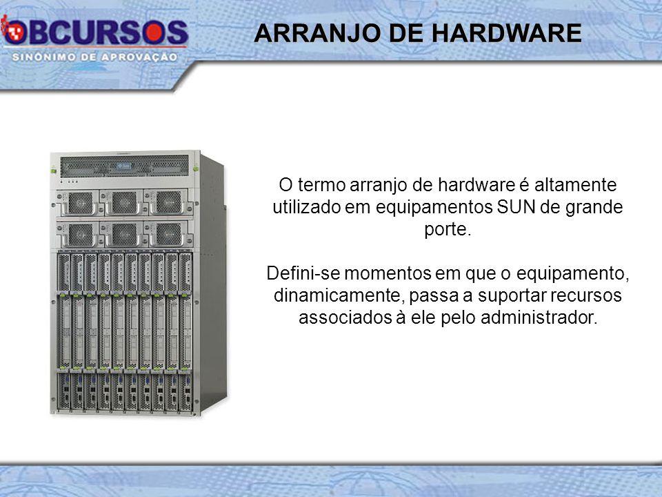 O termo arranjo de hardware é altamente utilizado em equipamentos SUN de grande porte. Defini-se momentos em que o equipamento, dinamicamente, passa a