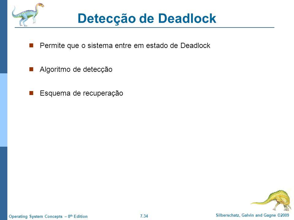 7.34 Silberschatz, Galvin and Gagne ©2009 Operating System Concepts – 8 th Edition Detecção de Deadlock Permite que o sistema entre em estado de Deadl