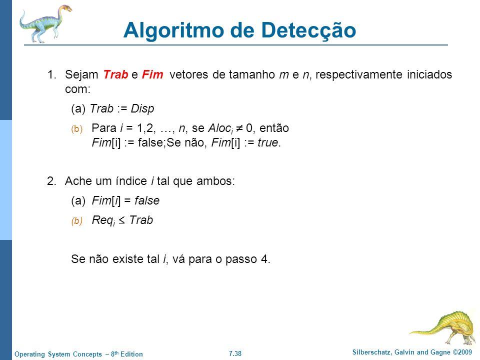 7.38 Silberschatz, Galvin and Gagne ©2009 Operating System Concepts – 8 th Edition Algoritmo de Detecção 1.Sejam Trab e Fim vetores de tamanho m e n,