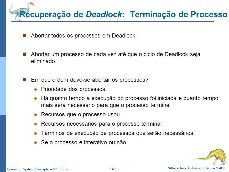 7.43 Silberschatz, Galvin and Gagne ©2009 Operating System Concepts – 8 th Edition Recuperação de Deadlock: Terminação de Processo Abortar todos os pr