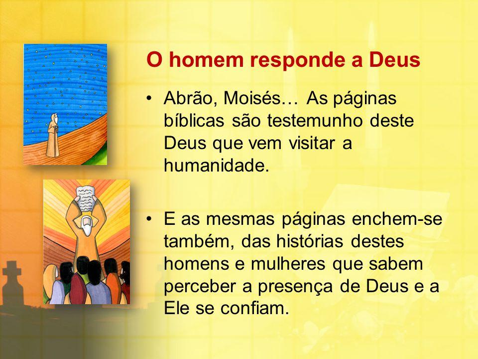 O homem responde a Deus Abrão, Moisés… As páginas bíblicas são testemunho deste Deus que vem visitar a humanidade. E as mesmas páginas enchem-se també