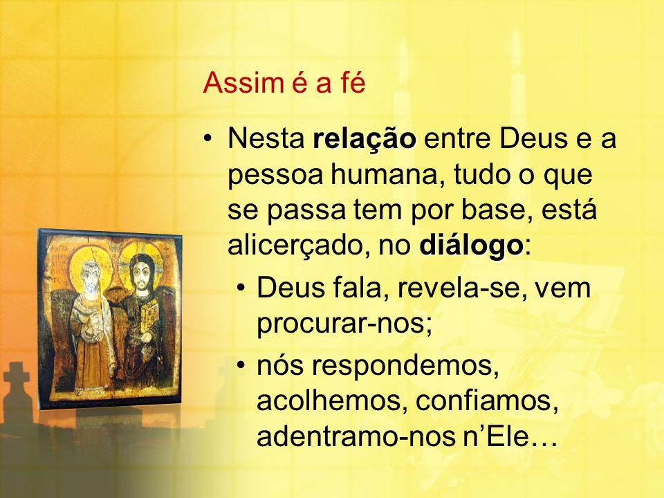 Assim é a fé relação diálogoNesta relação entre Deus e a pessoa humana, tudo o que se passa tem por base, está alicerçado, no diálogo: Deus fala, reve
