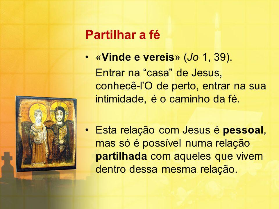 """Partilhar a fé «Vinde e vereis» (Jo 1, 39). Entrar na """"casa"""" de Jesus, conhecê-l'O de perto, entrar na sua intimidade, é o caminho da fé. Esta relação"""