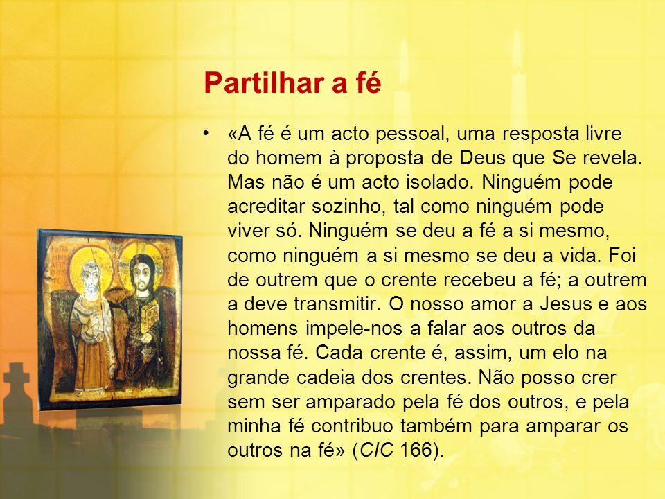 Partilhar a fé «A fé é um acto pessoal, uma resposta livre do homem à proposta de Deus que Se revela. Mas não é um acto isolado. Ninguém pode acredita