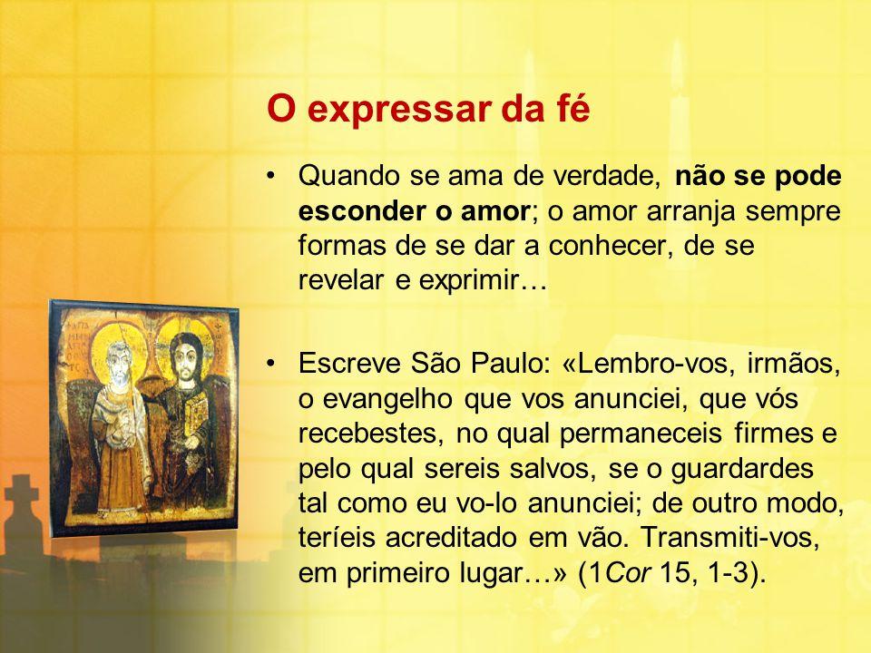 O expressar da fé Quando se ama de verdade, não se pode esconder o amor; o amor arranja sempre formas de se dar a conhecer, de se revelar e exprimir…