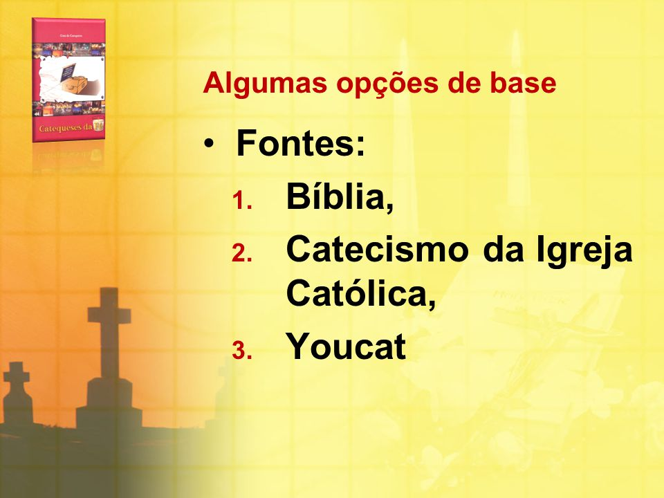 Algumas opções de base Fontes: 1. Bíblia, 2. Catecismo da Igreja Católica, 3. Youcat