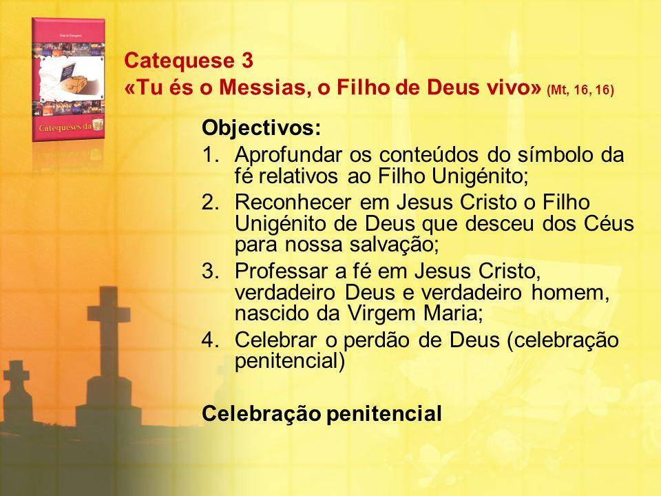 Catequese 3 «Tu és o Messias, o Filho de Deus vivo» (Mt, 16, 16) Objectivos: 1.Aprofundar os conteúdos do símbolo da fé relativos ao Filho Unigénito;