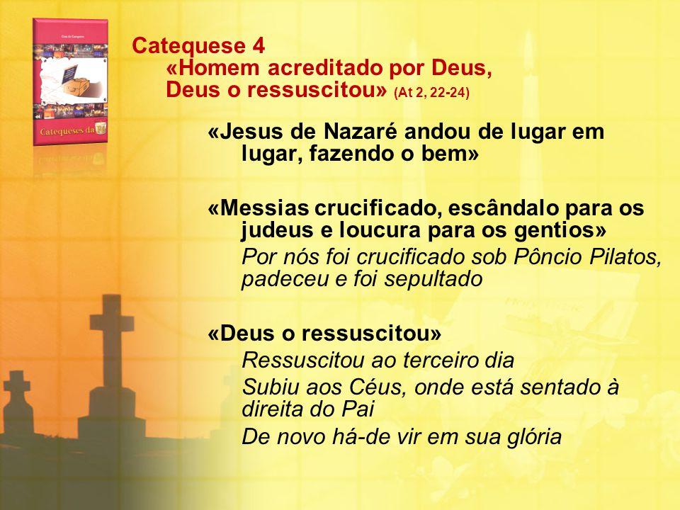 Catequese 4 «Homem acreditado por Deus, Deus o ressuscitou» (At 2, 22-24) «Jesus de Nazaré andou de lugar em lugar, fazendo o bem» «Messias crucificad