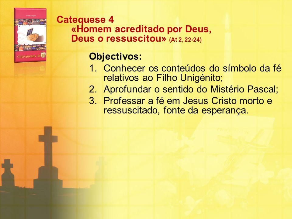Catequese 4 «Homem acreditado por Deus, Deus o ressuscitou» (At 2, 22-24) Objectivos: 1.Conhecer os conteúdos do símbolo da fé relativos ao Filho Unig