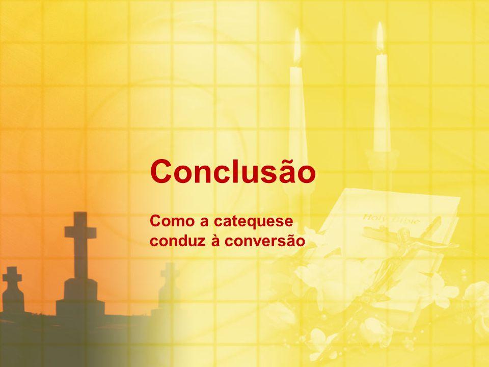 Conclusão Como a catequese conduz à conversão