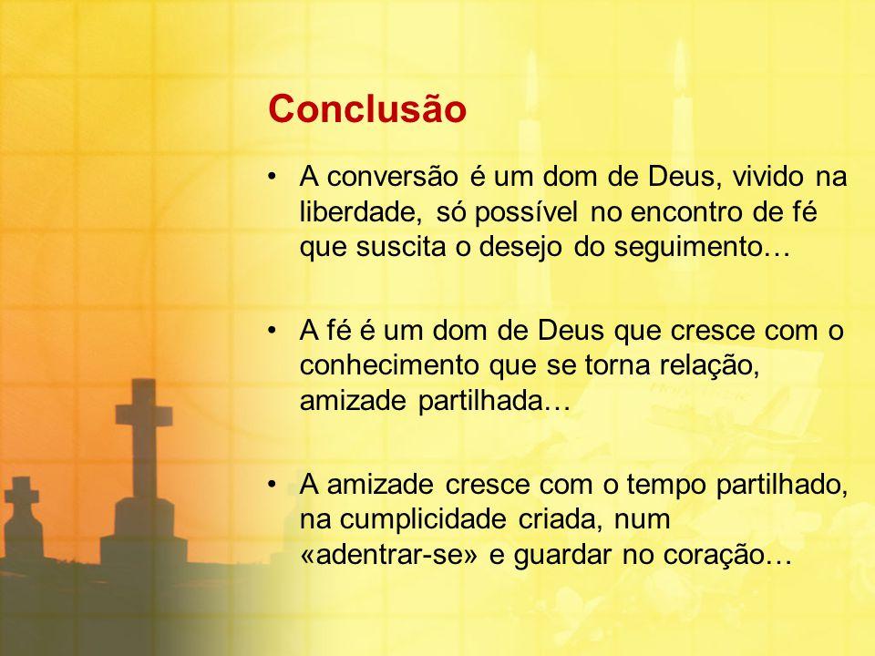Conclusão A conversão é um dom de Deus, vivido na liberdade, só possível no encontro de fé que suscita o desejo do seguimento… A fé é um dom de Deus q