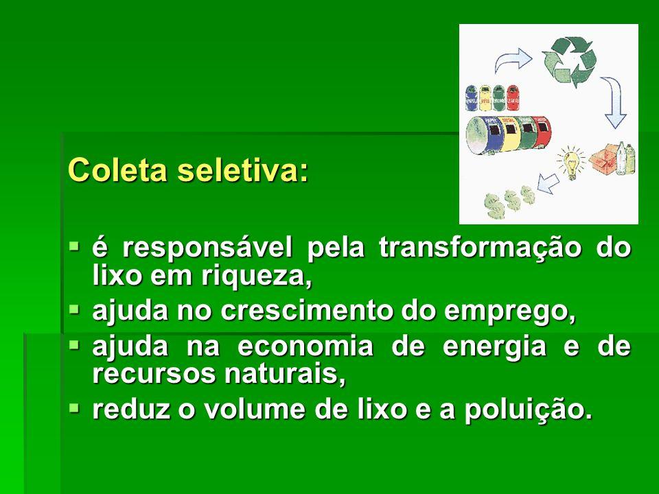 Coleta seletiva:  é responsável pela transformação do lixo em riqueza,  ajuda no crescimento do emprego,  ajuda na economia de energia e de recursos naturais,  reduz o volume de lixo e a poluição.