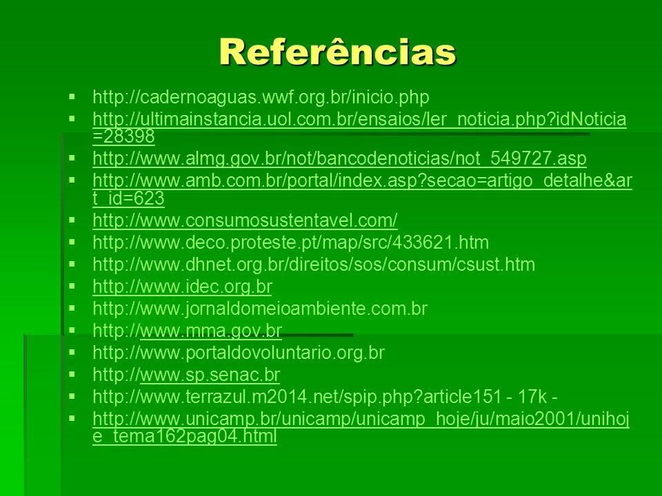 Referências   http://cadernoaguas.wwf.org.br/inicio.php   http://ultimainstancia.uol.com.br/ensaios/ler_noticia.php?idNoticia =28398 http://ultimainstancia.uol.com.br/ensaios/ler_noticia.php?idNoticia =28398   http://www.almg.gov.br/not/bancodenoticias/not_549727.asp http://www.almg.gov.br/not/bancodenoticias/not_549727.asp   http://www.amb.com.br/portal/index.asp?secao=artigo_detalhe&ar t_id=623 http://www.amb.com.br/portal/index.asp?secao=artigo_detalhe&ar t_id=623   http://www.consumosustentavel.com/ http://www.consumosustentavel.com/   http://www.deco.proteste.pt/map/src/433621.htm   http://www.dhnet.org.br/direitos/sos/consum/csust.htm   http://www.idec.org.br http://www.idec.org.br   http://www.jornaldomeioambiente.com.br   http://www.mma.gov.brwww.mma.gov.br   http://www.portaldovoluntario.org.br   http://www.sp.senac.brwww.sp.senac.br   http://www.terrazul.m2014.net/spip.php?article151 - 17k -   http://www.unicamp.br/unicamp/unicamp_hoje/ju/maio2001/unihoj e_tema162pag04.html http://www.unicamp.br/unicamp/unicamp_hoje/ju/maio2001/unihoj e_tema162pag04.html