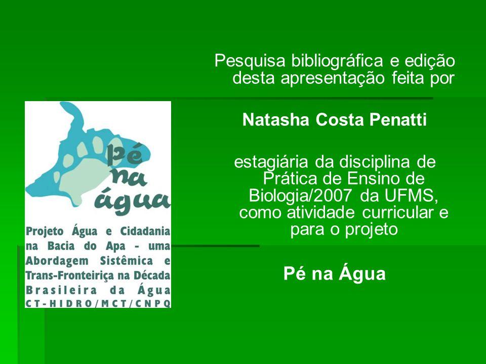 Pesquisa bibliográfica e edição desta apresentação feita por Natasha Costa Penatti estagiária da disciplina de Prática de Ensino de Biologia/2007 da UFMS, como atividade curricular e para o projeto Pé na Água