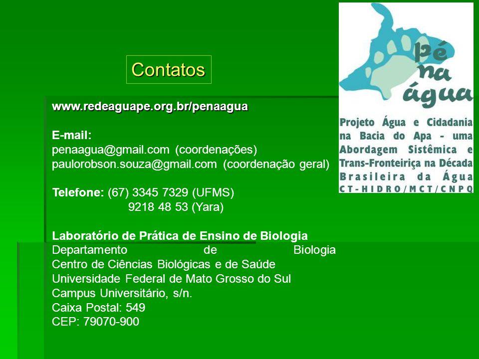 www.redeaguape.org.br/penaagua E-mail: penaagua@gmail.com (coordenações) paulorobson.souza@gmail.com (coordenação geral) Telefone: (67) 3345 7329 (UFMS) 9218 48 53 (Yara) Laboratório de Prática de Ensino de Biologia Departamento de Biologia Centro de Ciências Biológicas e de Saúde Universidade Federal de Mato Grosso do Sul Campus Universitário, s/n.