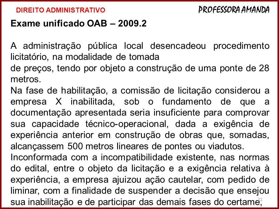 22 Exame unificado OAB – 2009.2 A administração pública local desencadeou procedimento licitatório, na modalidade de tomada de preços, tendo por objeto a construção de uma ponte de 28 metros.