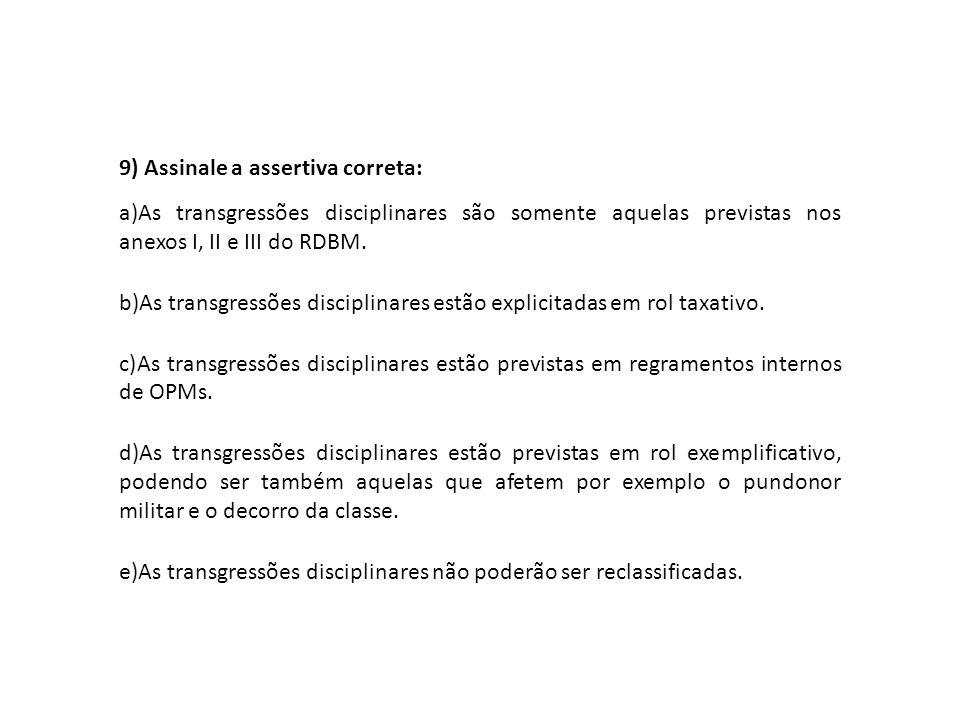 9) Assinale a assertiva correta: a)As transgressões disciplinares são somente aquelas previstas nos anexos I, II e III do RDBM. b)As transgressões dis