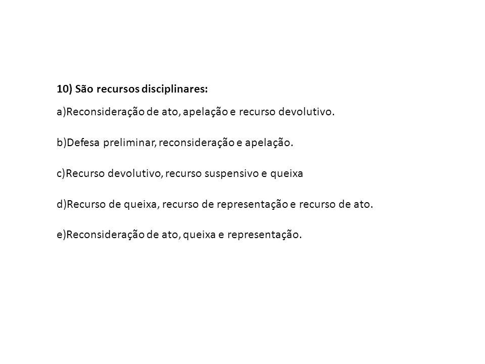 10) São recursos disciplinares: a)Reconsideração de ato, apelação e recurso devolutivo. b)Defesa preliminar, reconsideração e apelação. c)Recurso devo