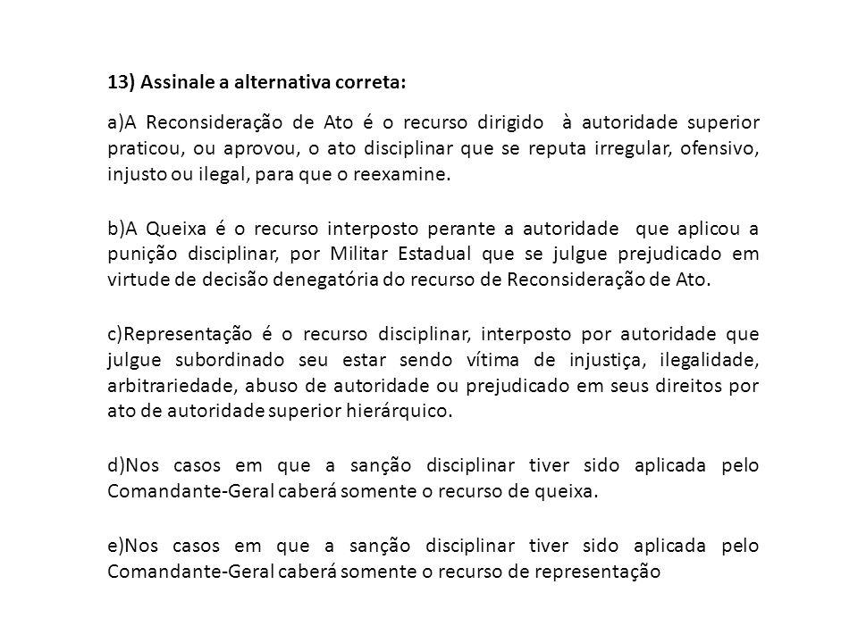13) Assinale a alternativa correta: a)A Reconsideração de Ato é o recurso dirigido à autoridade superior praticou, ou aprovou, o ato disciplinar que s