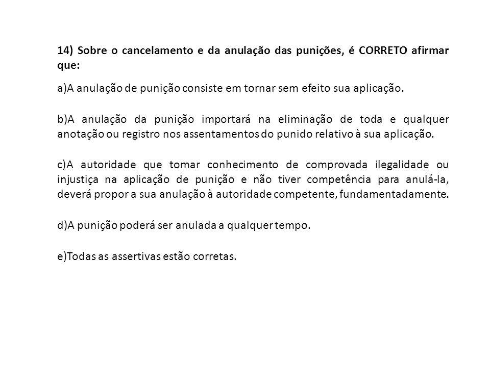 14) Sobre o cancelamento e da anulação das punições, é CORRETO afirmar que: a)A anulação de punição consiste em tornar sem efeito sua aplicação. b)A a