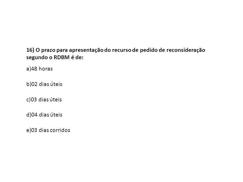16) O prazo para apresentação do recurso de pedido de reconsideração segundo o RDBM é de: a)48 horas b)02 dias úteis c)03 dias úteis d)04 dias úteis e