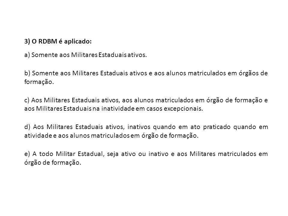 3) O RDBM é aplicado: a) Somente aos Militares Estaduais ativos. b) Somente aos Militares Estaduais ativos e aos alunos matriculados em órgãos de form