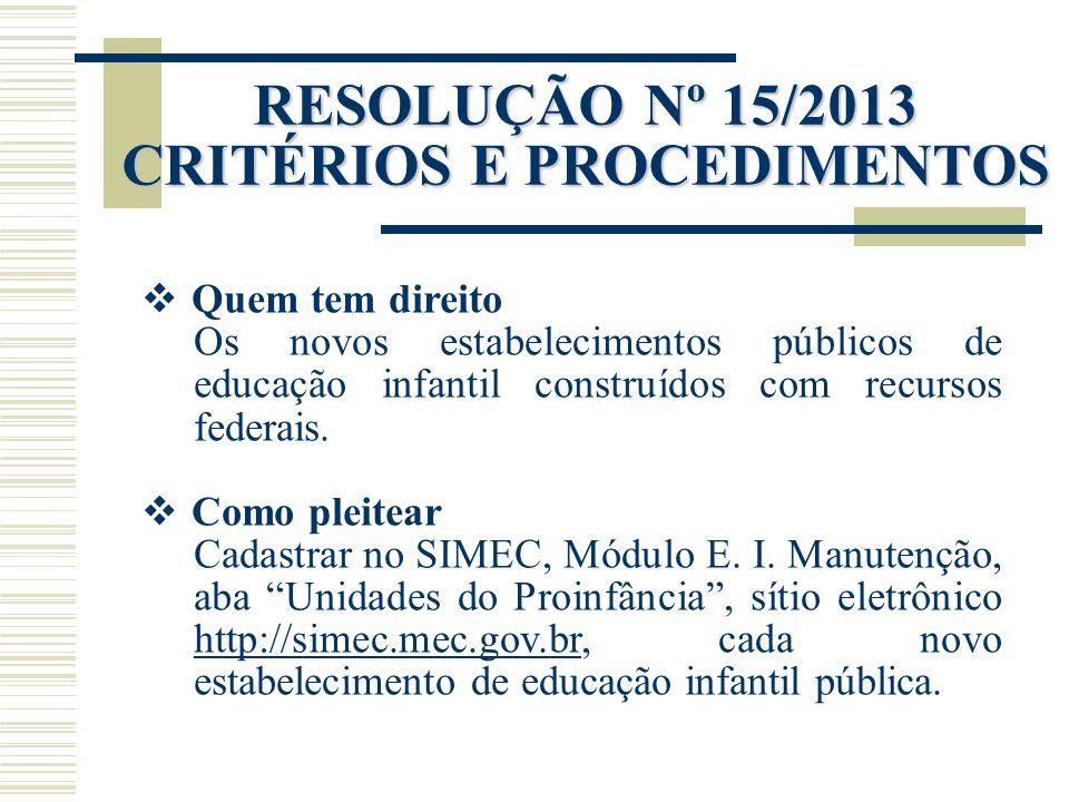RESOLUÇÃO Nº 15/2013 CRITÉRIOS E PROCEDIMENTOS  Quem tem direito Os novos estabelecimentos públicos de educação infantil construídos com recursos fed