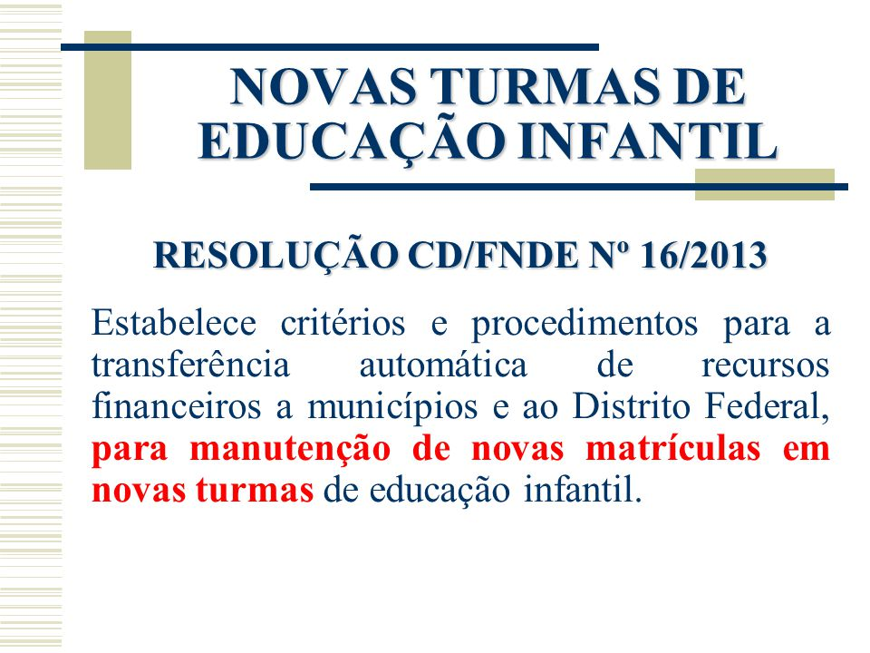 NOVAS TURMAS DE EDUCAÇÃO INFANTIL RESOLUÇÃO CD/FNDE Nº 16/2013 Estabelece critérios e procedimentos para a transferência automática de recursos financ