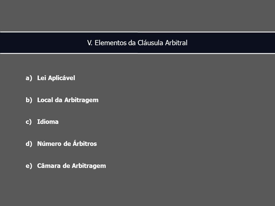 V. Elementos da Cláusula Arbitral a)Lei Aplicável b)Local da Arbitragem c)Idioma d)Número de Árbitros e)Câmara de Arbitragem