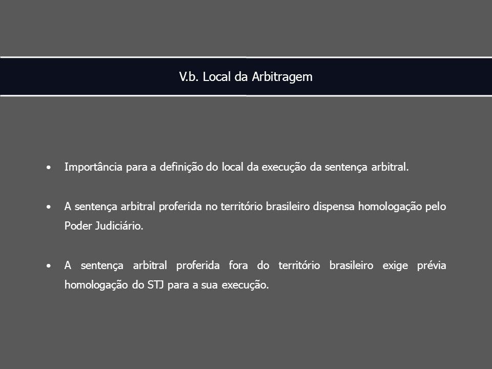 V.b. Local da Arbitragem Importância para a definição do local da execução da sentença arbitral.