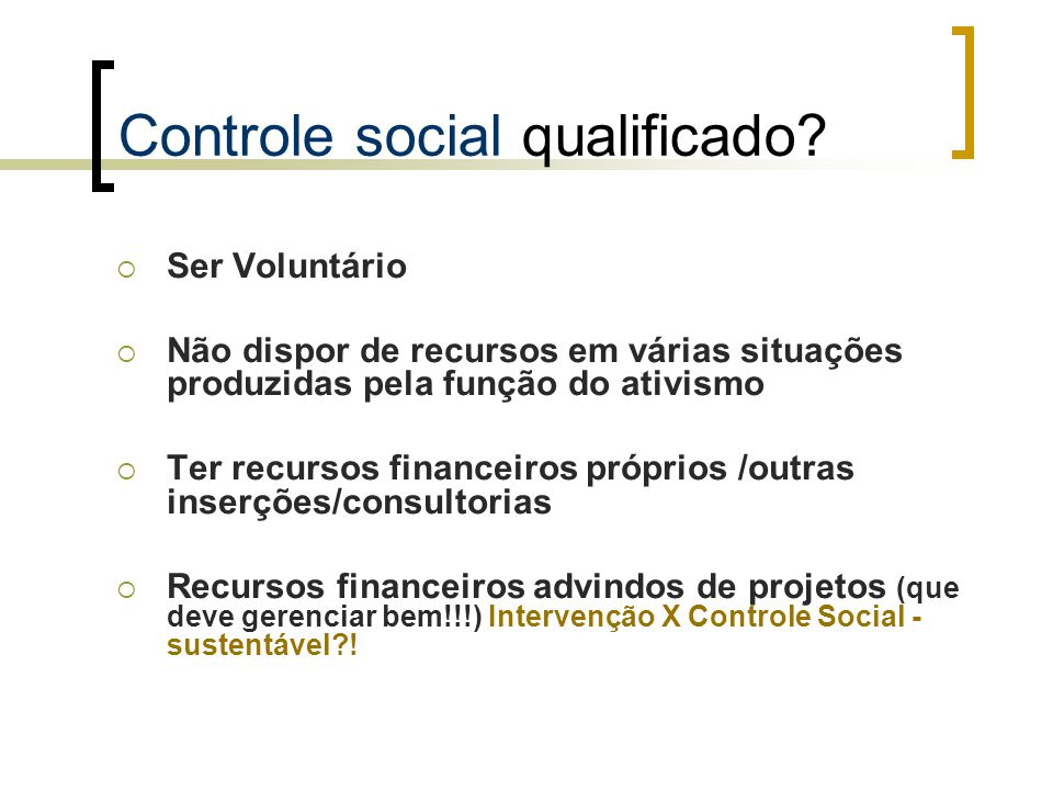 Controle social qualificado?  Ser Voluntário  Não dispor de recursos em várias situações produzidas pela função do ativismo  Ter recursos financeir