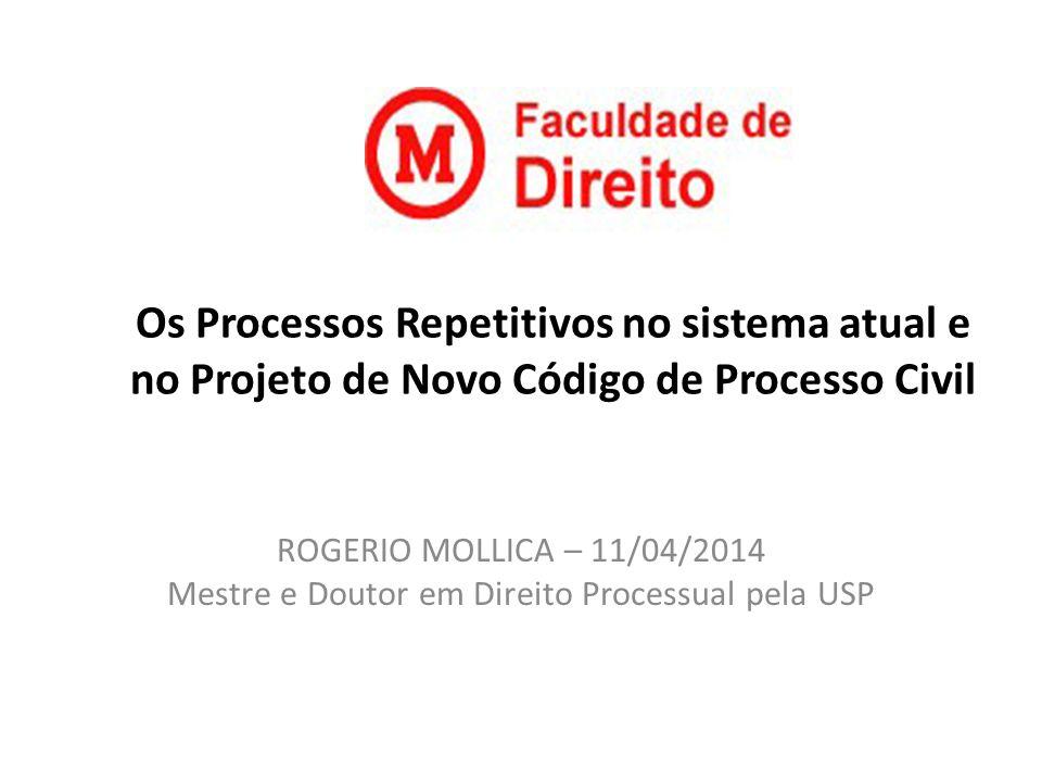 Os Processos Repetitivos no sistema atual e no Projeto de Novo Código de Processo Civil ROGERIO MOLLICA – 11/04/2014 Mestre e Doutor em Direito Proces