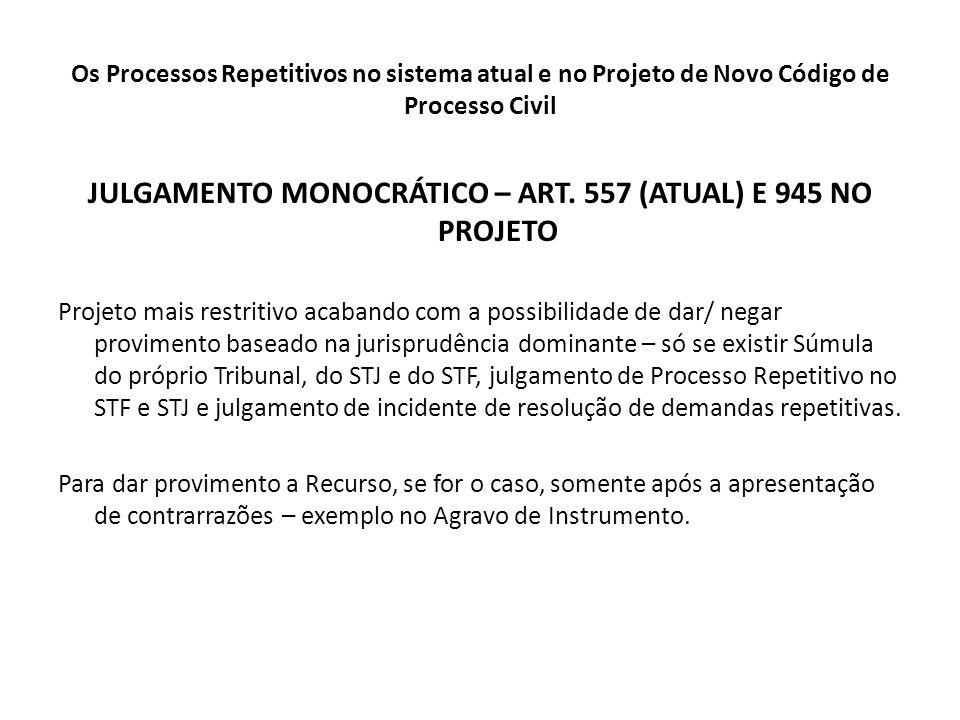 Os Processos Repetitivos no sistema atual e no Projeto de Novo Código de Processo Civil JULGAMENTO MONOCRÁTICO – ART. 557 (ATUAL) E 945 NO PROJETO Pro
