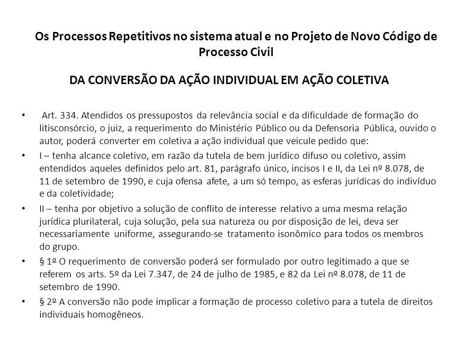 Os Processos Repetitivos no sistema atual e no Projeto de Novo Código de Processo Civil DA CONVERSÃO DA AÇÃO INDIVIDUAL EM AÇÃO COLETIVA Art. 334. Ate