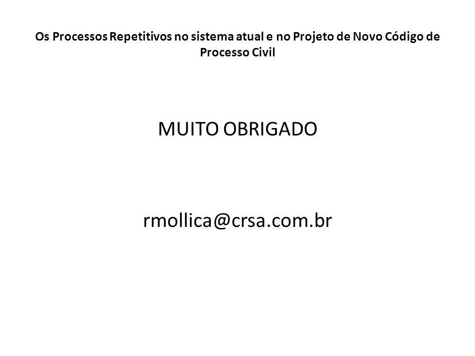 MUITO OBRIGADO rmollica@crsa.com.br Os Processos Repetitivos no sistema atual e no Projeto de Novo Código de Processo Civil