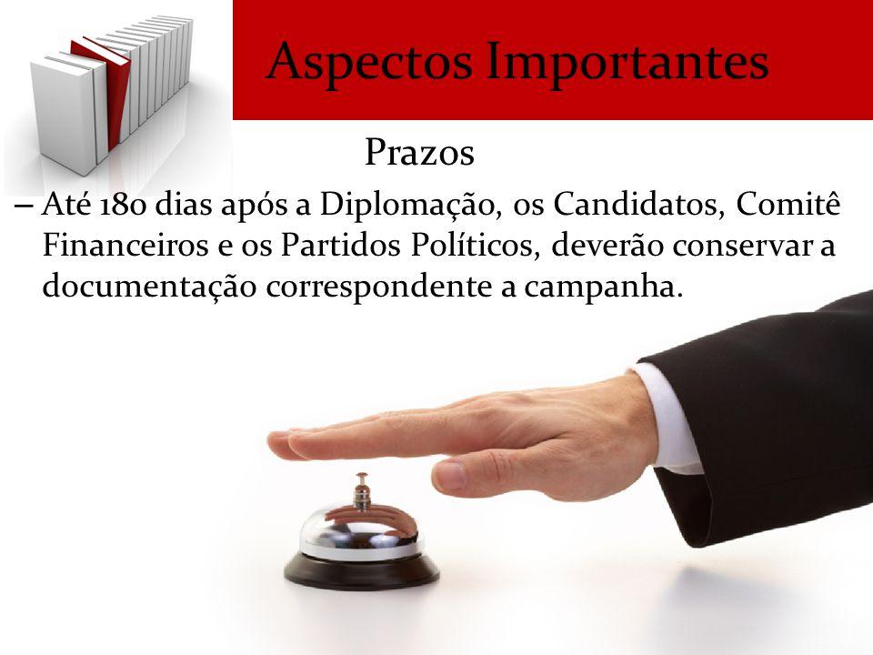 Aspectos Importantes Prazos – Até 180 dias após a Diplomação, os Candidatos, Comitê Financeiros e os Partidos Políticos, deverão conservar a documentação correspondente a campanha.